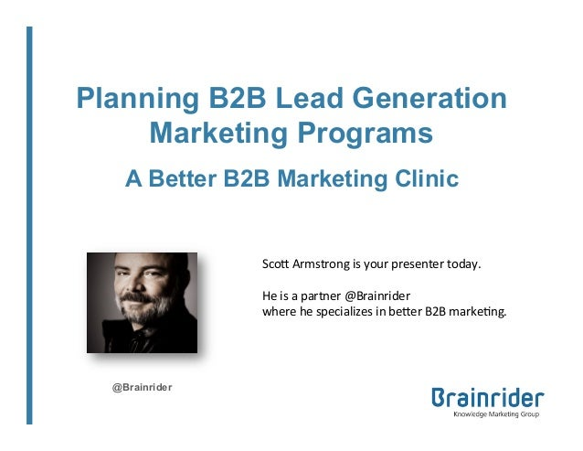 Planning B2B Lead Generation Marketing Programs A Better B2B Marketing Clinic  Sco$  Armstrong  is  your  presente...