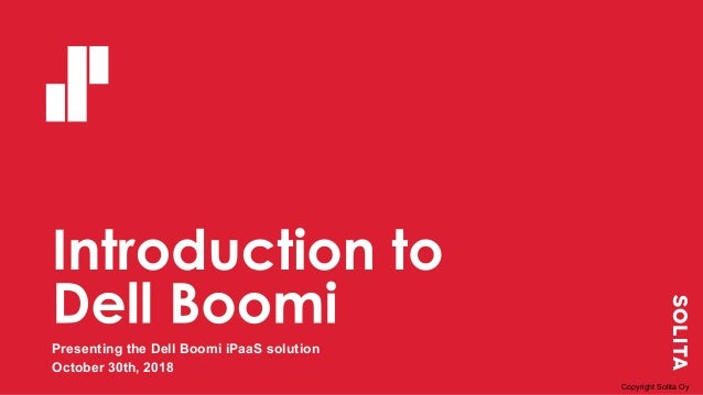 Presenting the Dell Boomi iPaaS solution October 30th, 2018 Copyright Solita Oy