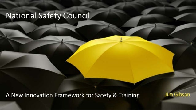 National Safety Council A New Innovation Framework for Safety & Training Jim Gibson