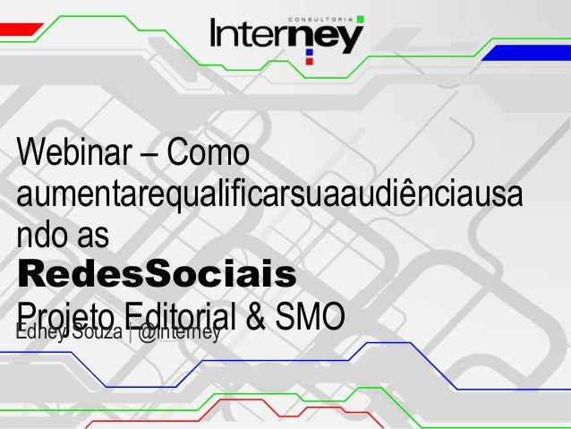 Webinar – Como aumentarequalificarsuaaudiênciausa ndo as RedesSociais Projeto | @interney Edney Souza Editorial & SMO