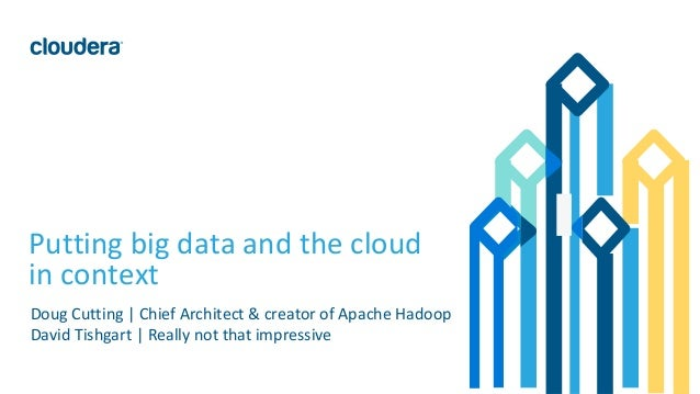 1© Cloudera, Inc. All rights reserved. Putting big data and the cloud in context Doug Cutting | Chief Architect & creator ...