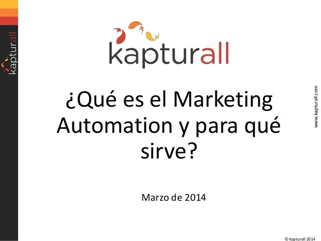 www.kapturall.com  ¿Qué es el Marketing Automation y para qué sirve? Marzo de 2014  © kapturall 2014