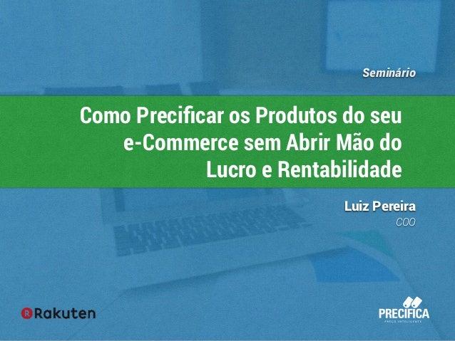 Seminário  Como Precificar os Produtos do seu  e-Commerce sem Abrir Mão do  Lucro e Rentabilidade  Luiz Pereira  COO