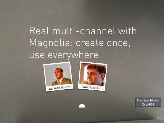 Real multi-channel with Magnolia: create once, use everywhere Jan HaderkaAdriaan Bloem @adriaanbloem @rah003