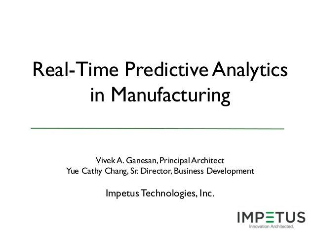 Real-Time Predictive Analytics in Manufacturing Vivek A. Ganesan, Principal Architect Yue Cathy Chang, Sr. Director, Busin...