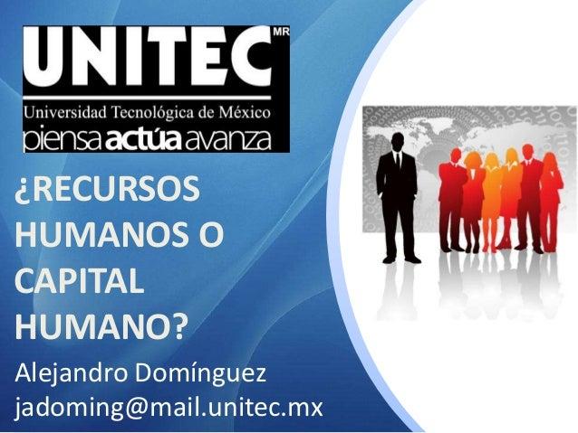¿RECURSOS HUMANOS O CAPITAL HUMANO? Alejandro Domínguez jadoming@mail.unitec.mx