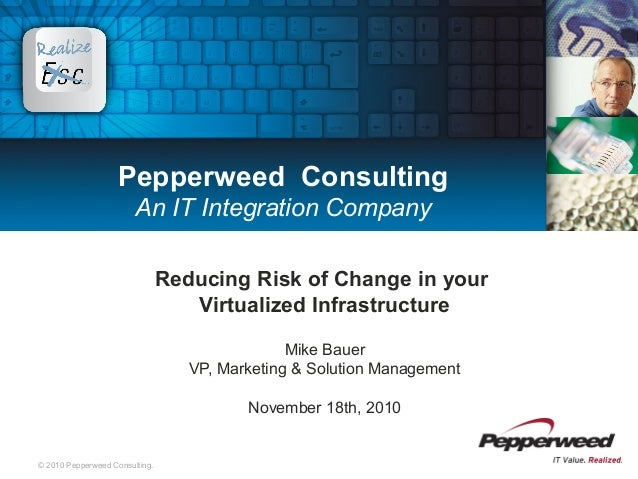 © 2010 Pepperweed Consulting. Pepperweed Consulting An IT Integration Company Reducing Risk of Change in your Virtualized ...