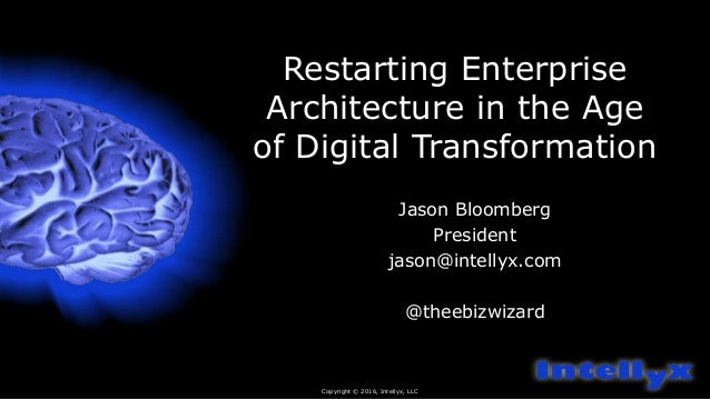 Restarting Enterprise Architecture in the Age of Digital Transformation Jason Bloomberg President jason@intellyx.com @thee...