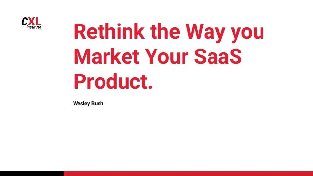 Rethink the Way you Market Your SaaS Product. Wesley Bush