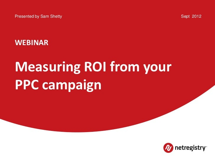Presented by Sam Shetty   Sept 2012WEBINARMeasuring ROI from yourPPC campaign