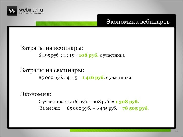 Экономика вебинаров Затраты   на вебинары: 6 495 руб. : 4 : 15 =  108 руб.  с участника Затраты   на семинары: 85 000 руб....