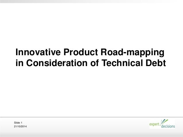 21/10/2014 Slide: 1 Innovative Product Road-mapping in Consideration of Technical Debt