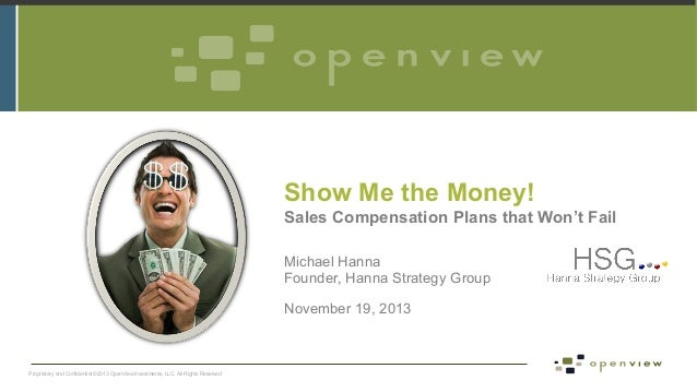 Show Me the Money! Sales Compensation Plans that Won't Fail Michael Hanna Founder, Hanna Strategy Group November 19, 2013 ...