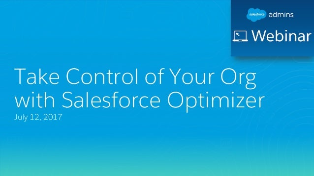 Take Control of Your Org with Salesforce Optimizer July 12, 2017