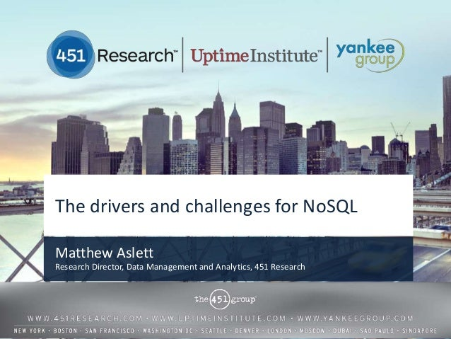 The drivers and challenges for NoSQLMatthew AslettResearch Director, Data Management and Analytics, 451 Research          ...