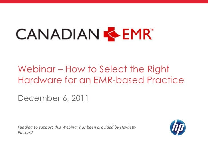 Webinar – How to Select the RightHardware for an EMR-based PracticeDecember 6, 2011Funding to support this Webinar has bee...
