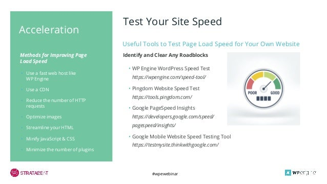 #wpewebinar • Use a fast web host like WP Engine • Use a CDN • Reduce the number of HTTP requests • Optimize images • Stre...