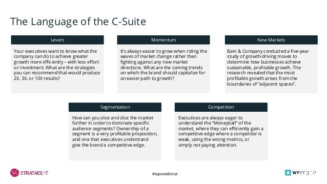 #wpewebinar The Language of the C-Suite Levers Momentum New Markets Segmentation Competition Your executives want to know ...