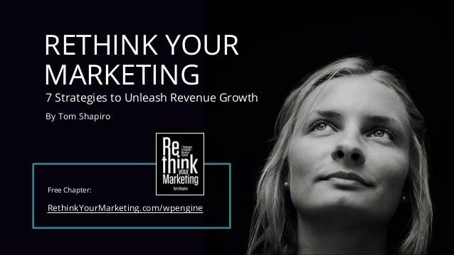 #wpewebinar RETHINK YOUR MARKETING 7 Strategies to Unleash Revenue Growth By Tom Shapiro Free Chapter: RethinkYourMarketin...