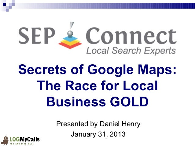 Secrets of Google Maps:  The Race for Local     Business GOLD     Presented by Daniel Henry         January 31, 2013