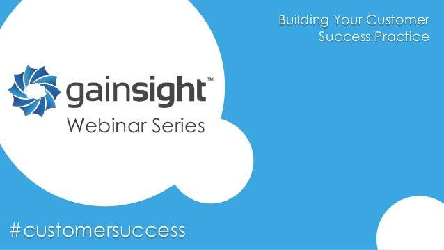 Building Your Customer Success Practice #customersuccess Webinar Series