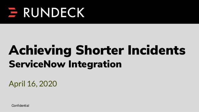 Confidential Achieving Shorter Incidents ServiceNow Integration April 16, 2020