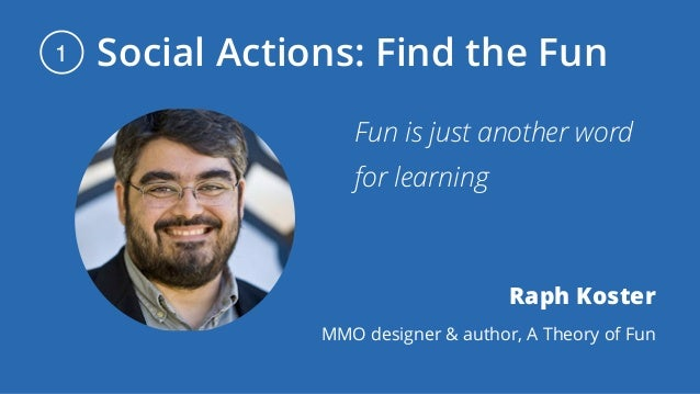Social Actions: Find the Fun1 Fun is just another word for learning Raph Koster MMO designer & author, A Theory of Fun
