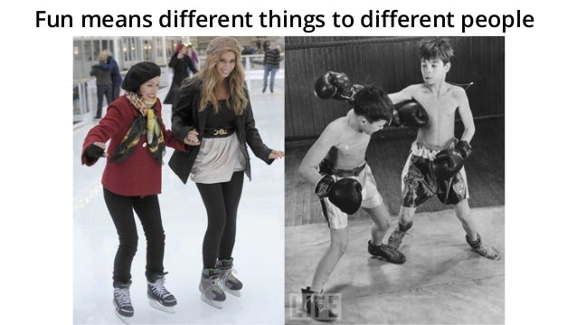 Fun means different things to different people