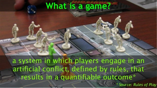 What is a game? a system in which players engage in an artificial conflict, defined by rules, that results in a quantifiab...