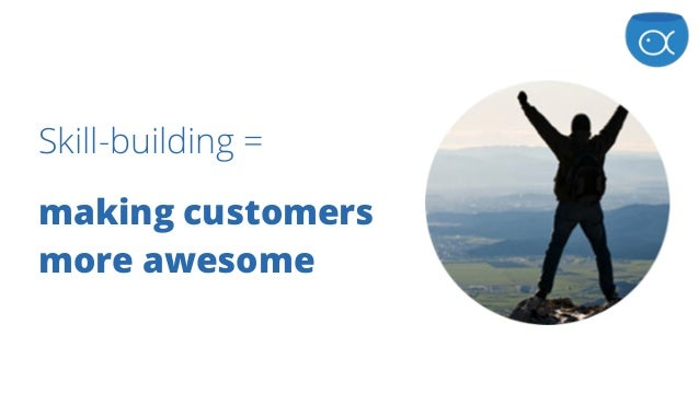 Skill-building = making customers more awesome