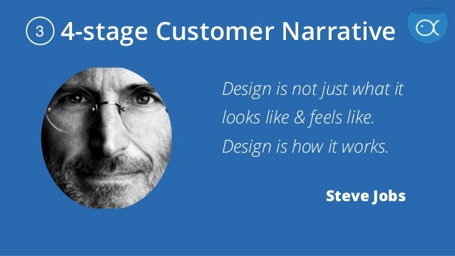 4-stage Customer Narrative3 Design is not just what it looks like & feels like. Design is how it works. Steve Jobs