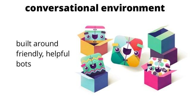 conversational environment built around friendly, helpful bots