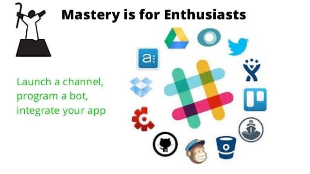 is for EnthusiastsStage 1: Mastery is for Enthusiasts Launch a channel, program a bot, integrate your app