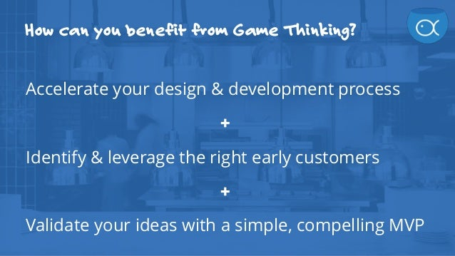 How can you benefit from Game Thinking? Accelerate your design & development process + Identify & leverage the right early...