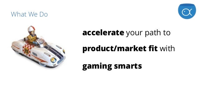What We Do accelerate your path to product/market fit with gaming smarts