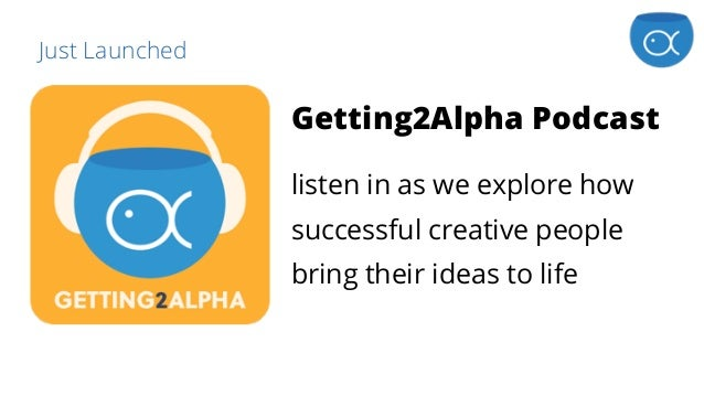 Just Launched Getting2Alpha Podcast listen in as we explore how successful creative people bring their ideas to life