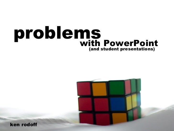 problems with PowerPoint ken rodoff (and student presentations)