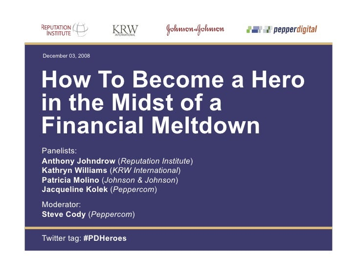 December 03, 2008     How To Become a Hero in the Midst of a Financial Meltdown Panelists: Anthony Johndrow (Reputation In...