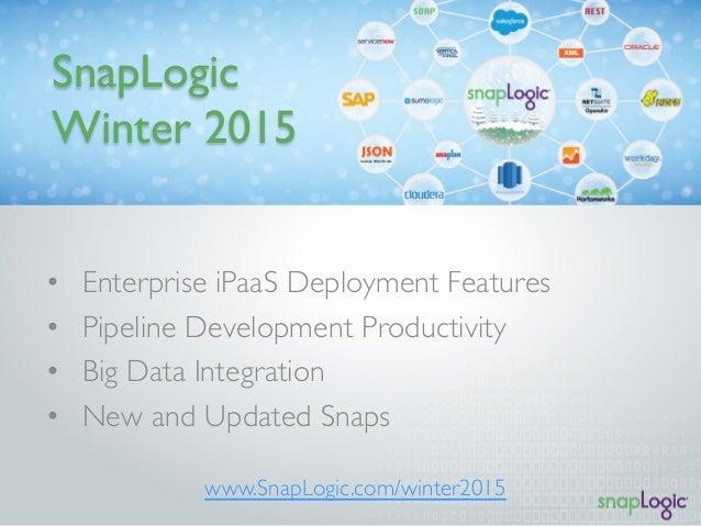SnapLogic  Winter 2015  • Enterprise iPaaS Deployment Features  • Pipeline Development Productivity  • Big Data Integratio...