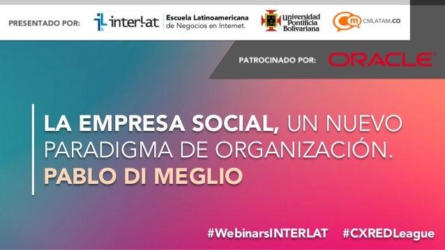 #FormaciónEBusiness#WebinarsINTERLAT #CXREDLeague LA EMPRESA SOCIAL, UN NUEVO PARADIGMA DE ORGANIZACIÓN. PABLO DI MEGLIO