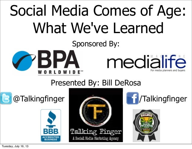 Social Media Comes of Age: What We've Learned Sponsored By: Presented By: Bill DeRosa @Talkingfinger /Talkingfinger Tuesda...