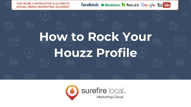 How to Rock Your Houzz Profile THE HOME CONTRACTOR'S ULTIMATE SOCIAL MEDIA MARKETING ACADEMY