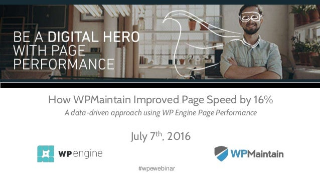 How WPMaintain Improved Page Speed by 16% A data-driven approach using WP Engine Page Performance July 7th, 2016 #wpewebin...