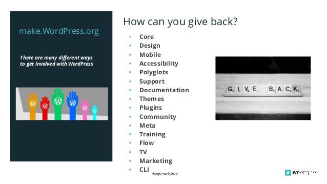 #wpewebinar There are many different ways to get involved with WordPress make.WordPress.org How can you give back? • Core ...