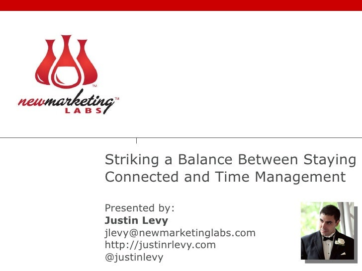 Striking a Balance Between Staying Connected and Time Management Presented by: Justin Levy [email_address] http://justinrl...