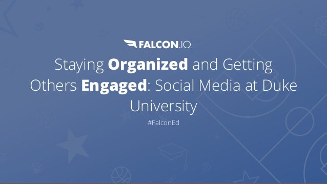 Staying Organized and Getting Others Engaged: Social Media at Duke University #FalconEd
