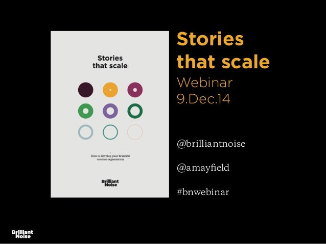 Stories  that scale  Webinar  9.Dec.14  @brilliantnoise  @amayfield  #bnwebinar