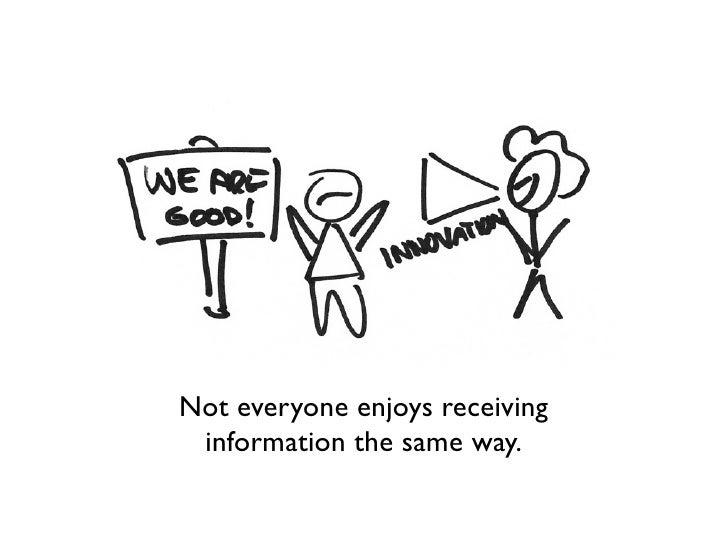 Not everyone enjoys receiving information the same way.
