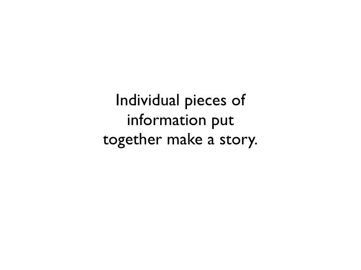 Individual pieces of    information puttogether make a story.