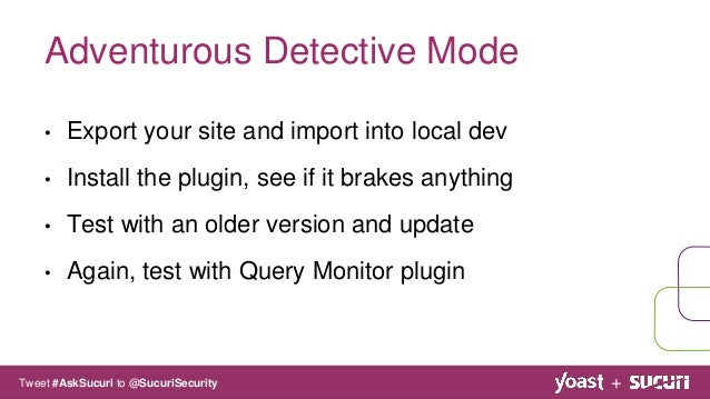 • Export your site and import into local dev • Install the plugin, see if it brakes anything • Test with an older version ...